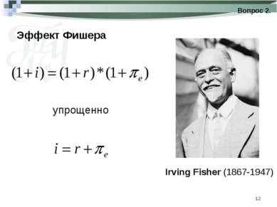 * Эффект Фишера Вопрос 2. Irving Fisher (1867-1947) упрощенно