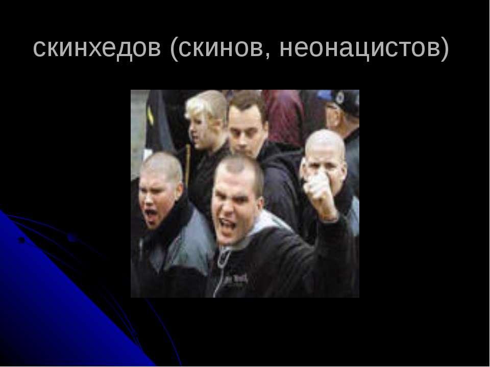 скинхедов (скинов, неонацистов)