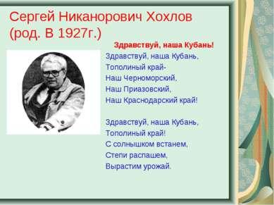 Сергей Никанорович Хохлов (род. В 1927г.) Здравствуй, наша Кубань! Здравствуй...