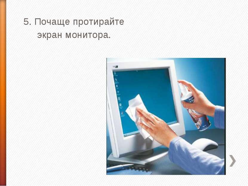 5. Почаще протирайте экран монитора.