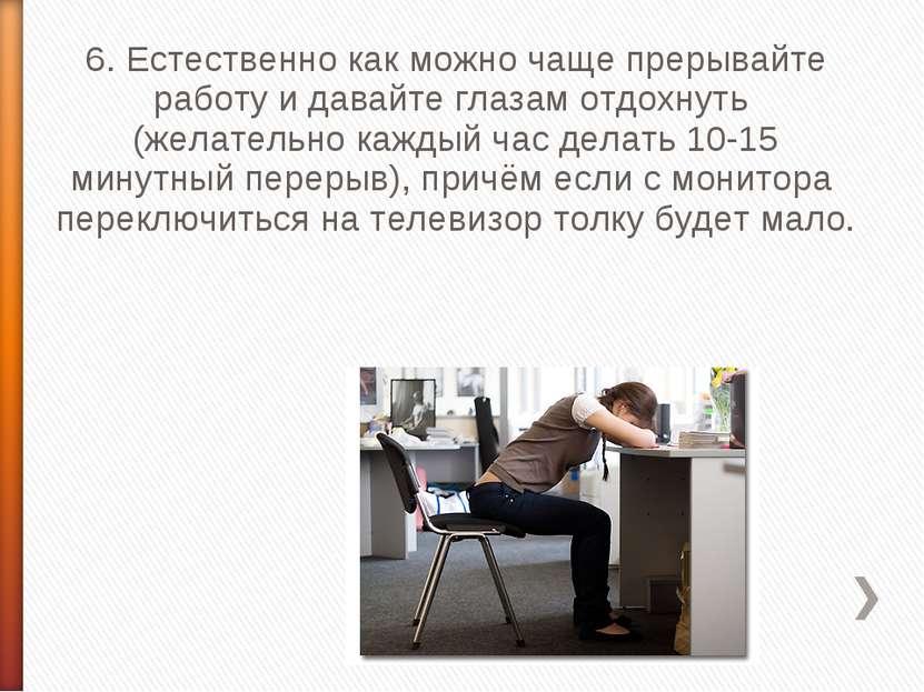 6. Естественно как можно чаще прерывайте работу и давайте глазам отдохнуть (...