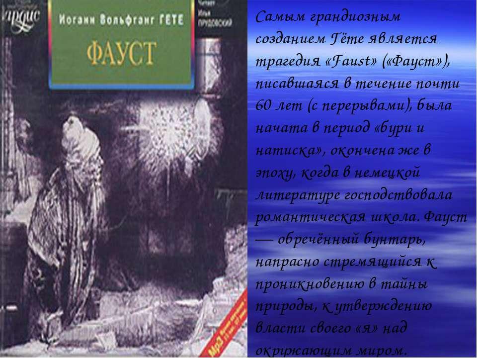 Самым грандиозным созданием Гёте является трагедия «Faust» («Фауст»), писавша...