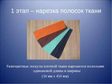 1 этап – нарезка полосок ткани Разноцветные лоскуты плотной ткани нарезаются ...
