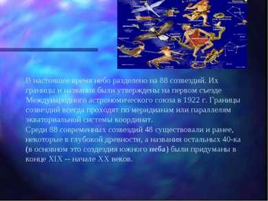 В настояшее время небо разделено на 88 созвездий. Их границы и названия были ...