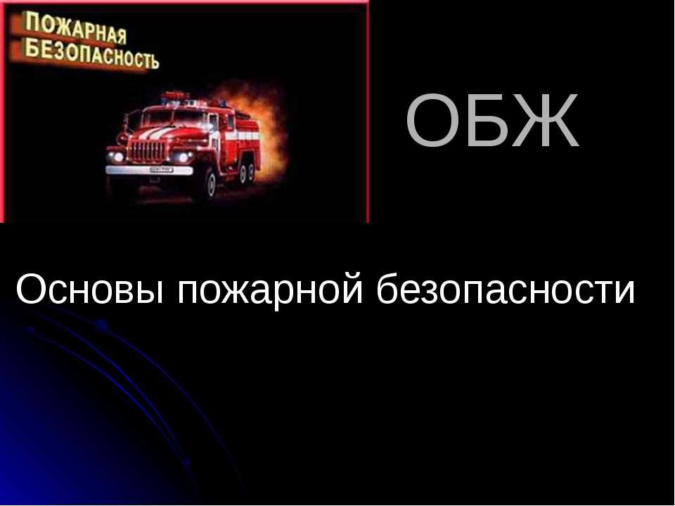 ОБЖ Основы пожарной безопасности Выполнил Васильев Андрей Черняховск 2007 год