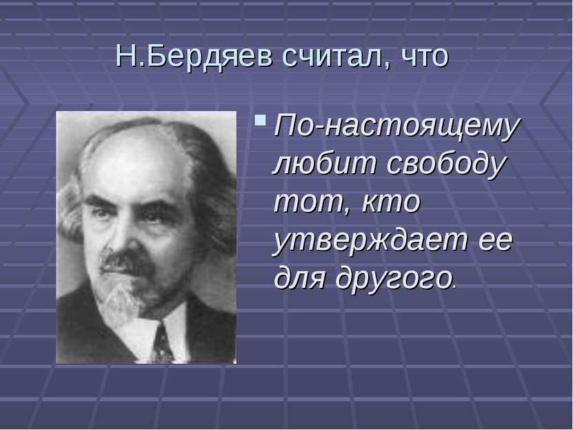 Н.Бердяев считал, что По-настоящему любит свободу тот, кто утверждает ее для ...