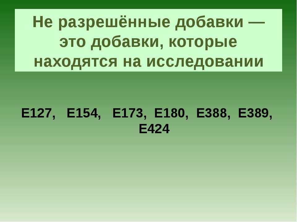 Не разрешённые добавки — это добавки, которые находятся на исследовании Е127,...