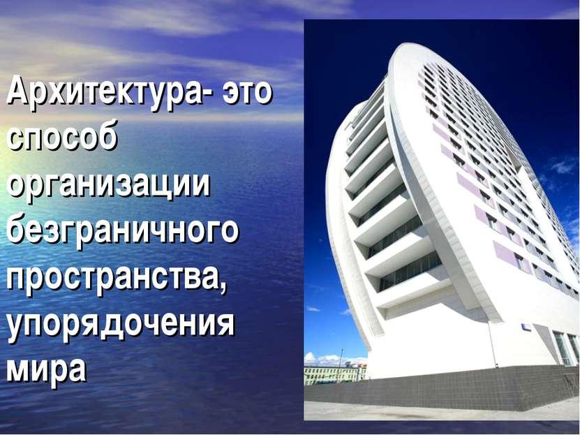 Архитектура- это способ организации безграничного пространства, упорядочения ...