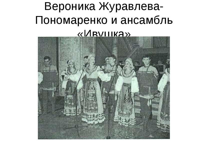 Вероника Журавлева-Пономаренко и ансамбль «Ивушка»