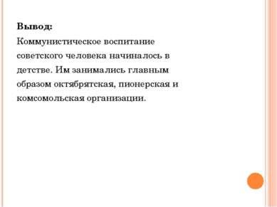 Вывод: Коммунистическое воспитание советского человека начиналось в детстве. ...