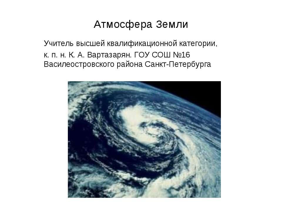 Атмосфера Земли Учитель высшей квалификационной категории, к. п. н. К. А. Вар...