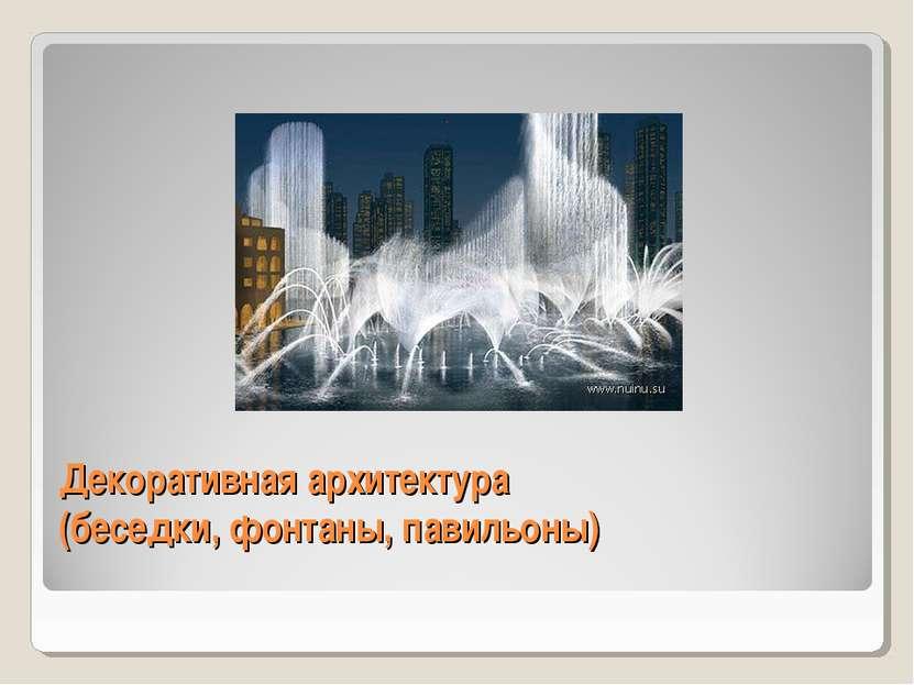 Декоративная архитектура (беседки, фонтаны, павильоны)