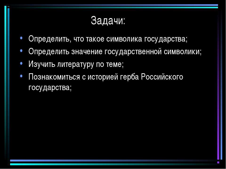 Задачи: Определить, что такое символика государства; Определить значение госу...