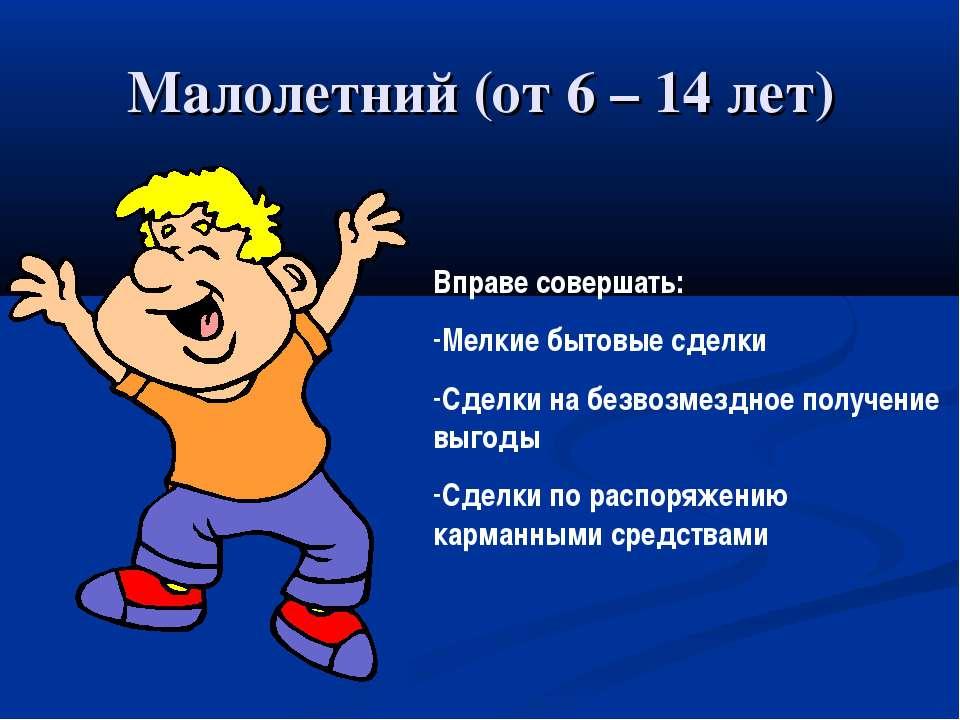Малолетний (от 6 – 14 лет) Вправе совершать: Мелкие бытовые сделки Сделки на ...