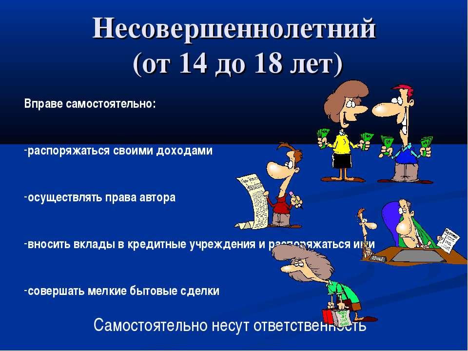 Несовершеннолетний (от 14 до 18 лет) Вправе самостоятельно: распоряжаться сво...