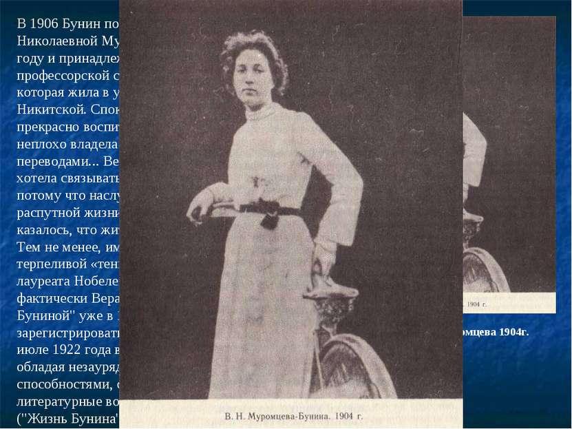 В 1906 Бунин познакомился с Верой Николаевной Муромцевой. Она родилась в 1881...