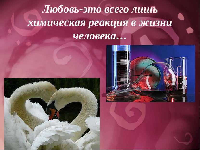 Любовь-это всего лишь химическая реакция в жизни человека…