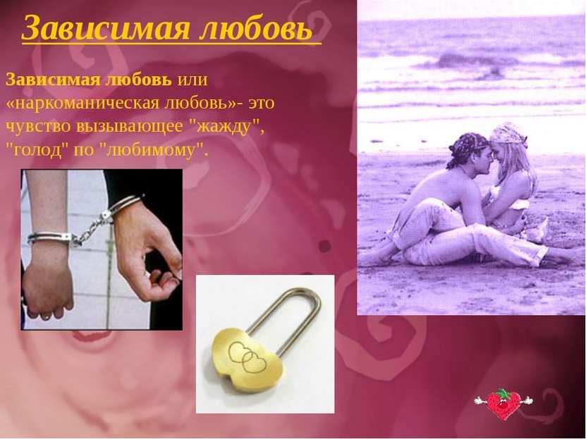 Зависимая любовь Зависимая любовь или «наркоманическая любовь»- это чувство в...