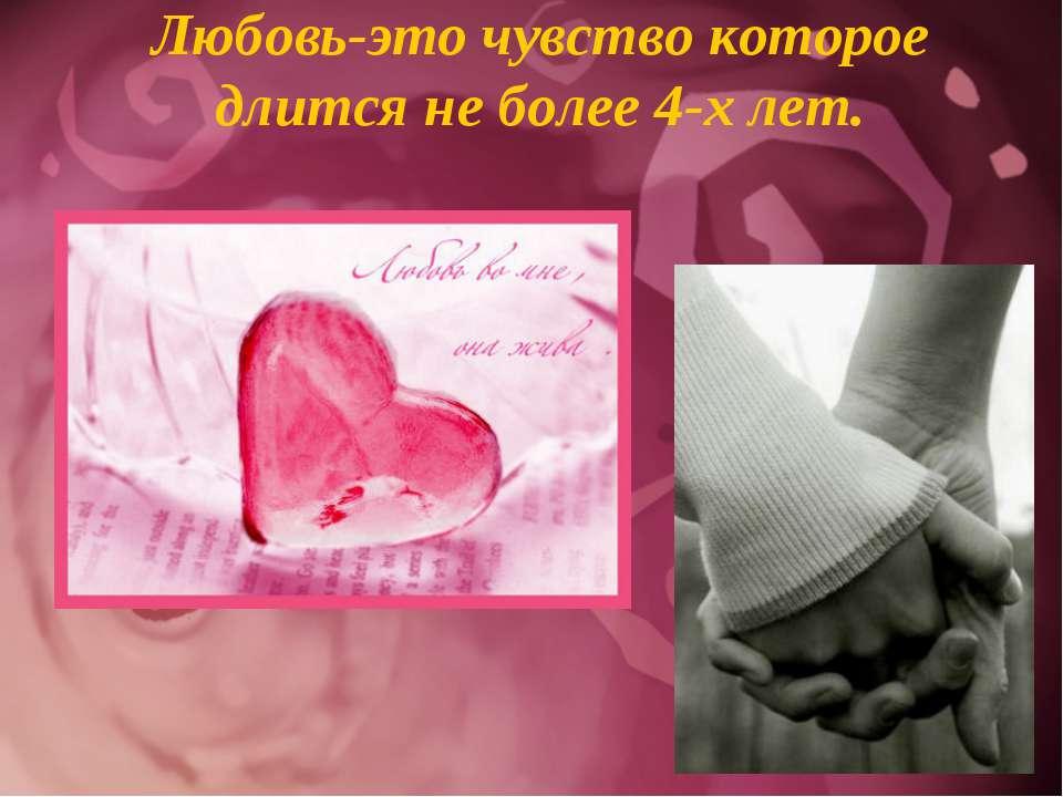 Любовь-это чувство которое длится не более 4-х лет.