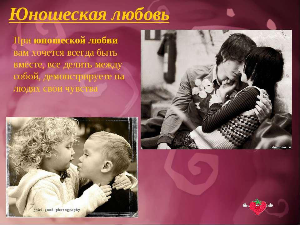 Юношеская любовь При юношеской любви вам хочется всегда быть вместе, все дели...