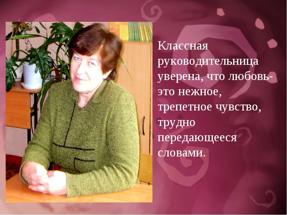 Классная руководительница уверена, что любовь- это нежное, трепетное чувство,...