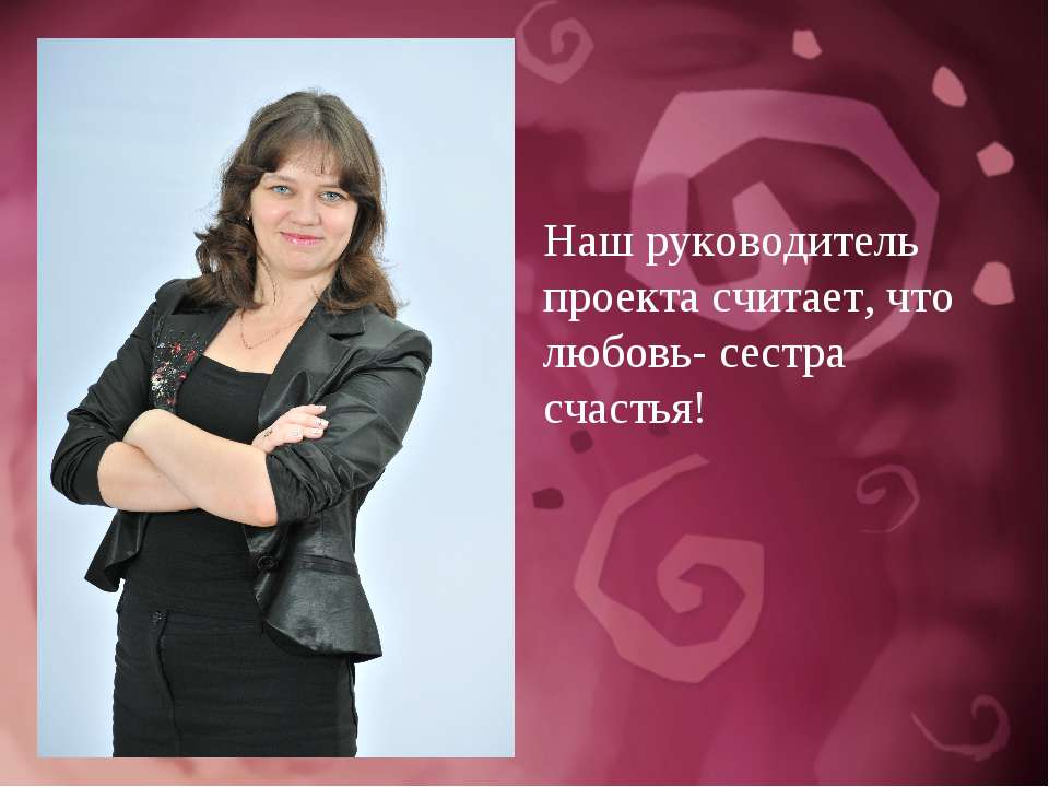 Наш руководитель проекта считает, что любовь- сестра счастья!