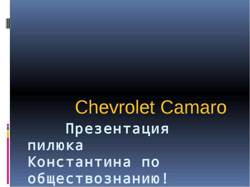 Презентация пилюка Константина по обществознанию! Chevrolet Camaro