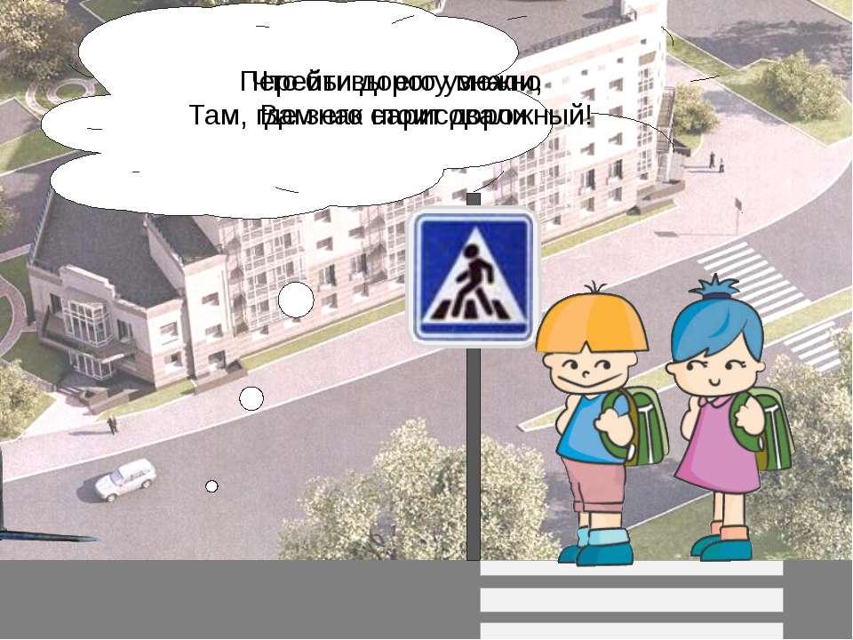 Перейти дорогу можно Там, где знак стоит дорожный! Что бы вы его узнали, Вам ...