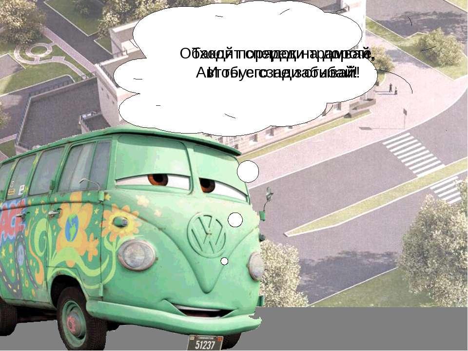 Обходят спереди трамвай, Автобус сзади огибай! Такой порядок на дороге, И ты ...