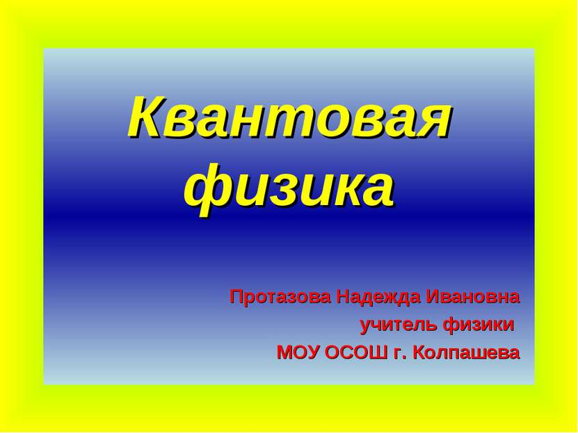 Квантовая физика Протазова Надежда Ивановна учитель физики МОУ ОСОШ г. Колпашева