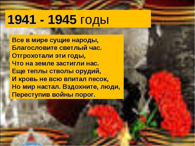 1941 - 1945 годы Все в мире сущие народы, Благословите светлый час. Отгрохота...