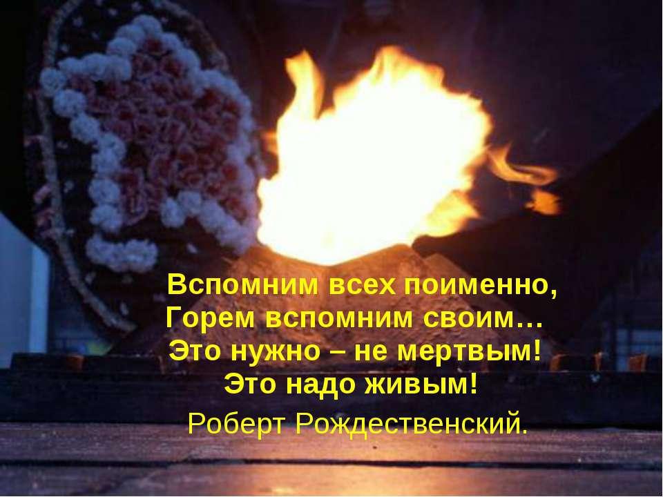 Вспомним всех поименно, Горем вспомним своим… Это нужно – не мертвым! Это над...