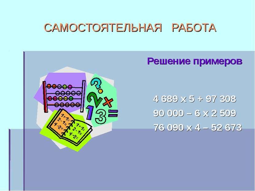 САМОСТОЯТЕЛЬНАЯ РАБОТА Решение примеров 4 689 х 5 + 97 308 90 000 – 6 х 2 509...