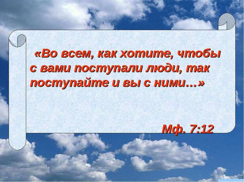 «Во всем, как хотите, чтобы с вами поступали люди, так поступайте и вы с ними...