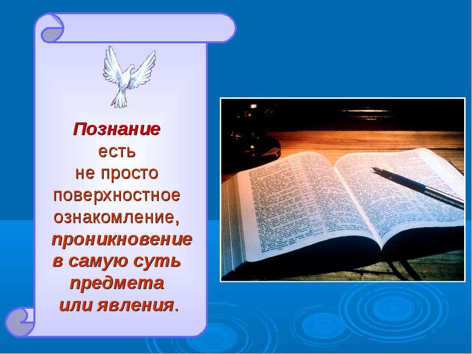 Познание есть не просто поверхностное ознакомление, проникновение в самую сут...