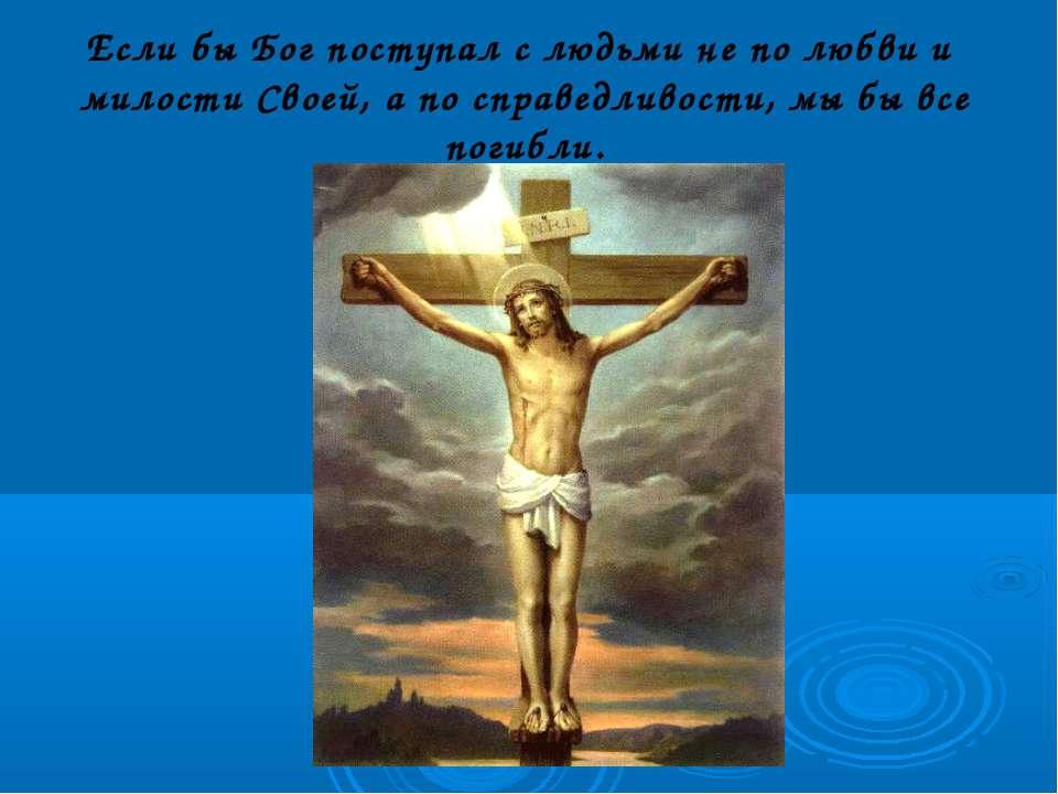 Если бы Бог поступал с людьми не по любви и милости Своей, а по справедливост...