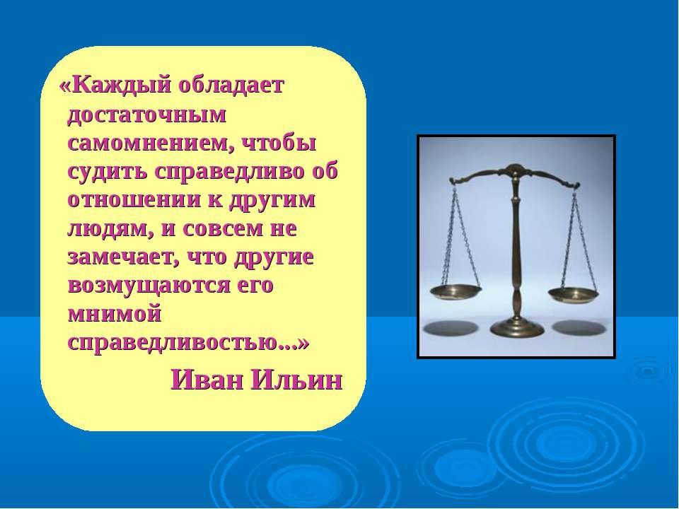 «Каждый обладает достаточным самомнением, чтобы судить справедливо об отношен...