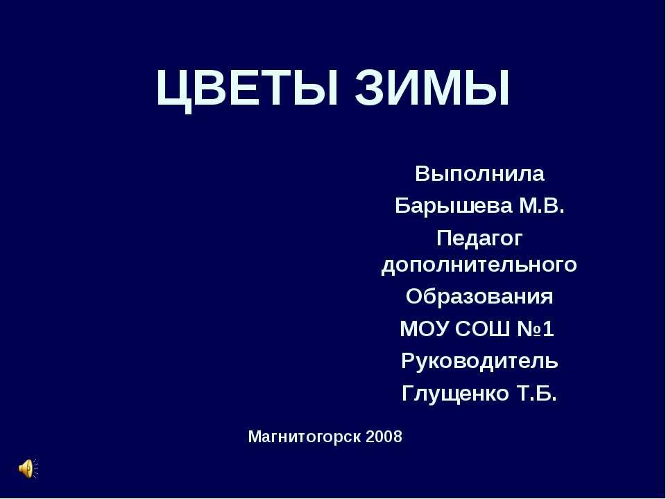 ЦВЕТЫ ЗИМЫ Выполнила Барышева М.В. Педагог дополнительного Образования МОУ СО...