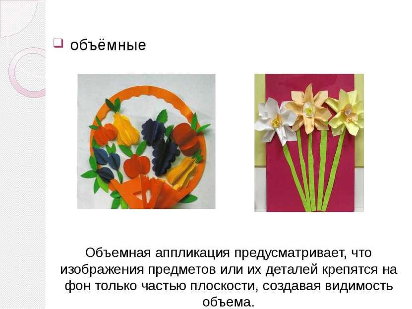 объёмные Объемная аппликацияпредусматривает, что изображения предметов или и...