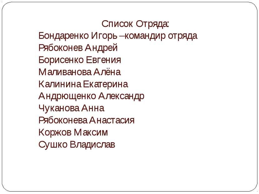 Список Отряда: Бондаренко Игорь –командир отряда Рябоконев Андрей Борисенко Е...