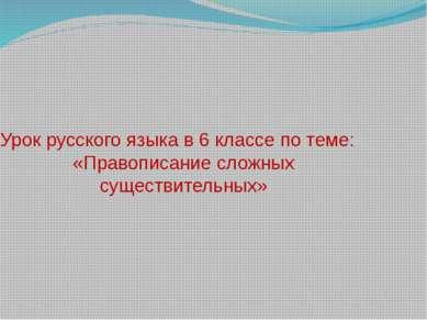 Урок русского языка в 6 классе по теме: «Правописание сложных существительных»