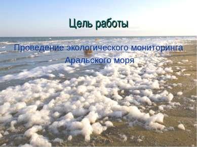 Цель работы Проведение экологического мониторинга Аральского моря