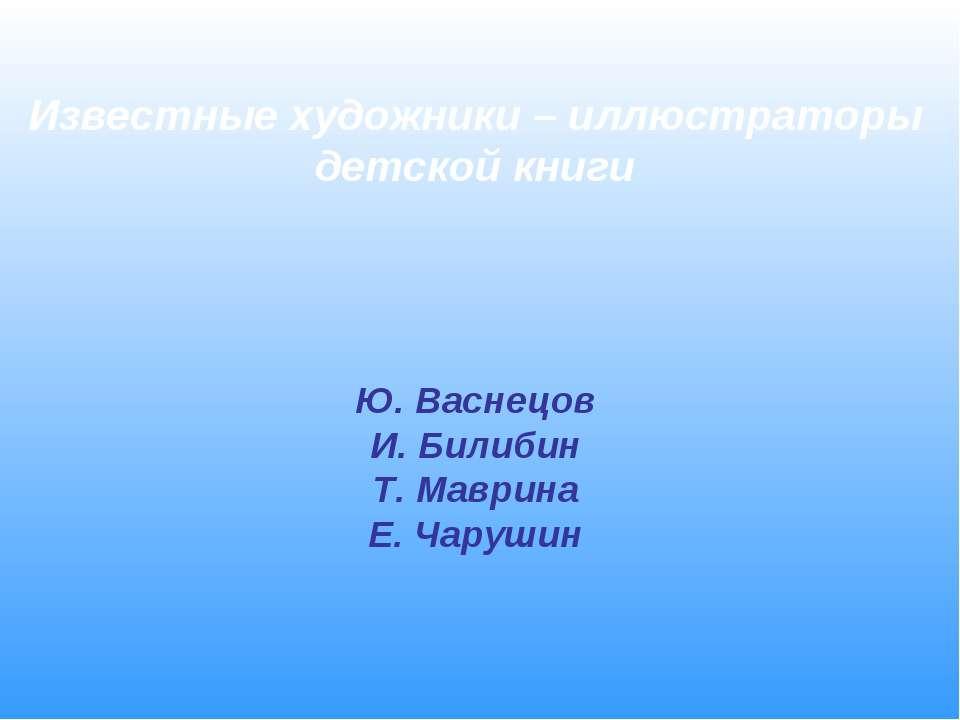 Известные художники – иллюстраторы детской книги Ю. Васнецов И. Билибин Т. Ма...