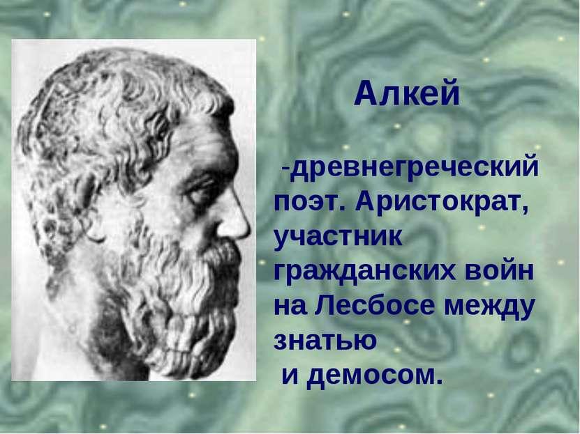 Алкей -древнегреческий поэт. Аристократ, участник гражданских войн на Лесбосе...