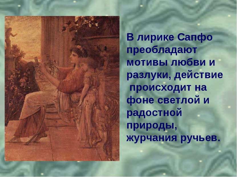 В лирике Сапфо преобладают мотивы любви и разлуки, действие происходит на фон...