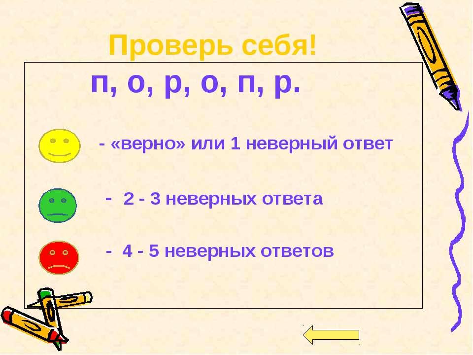 Проверь себя! п, о, р, о, п, р. - «верно» или 1 неверный ответ - 2 - 3 неверн...