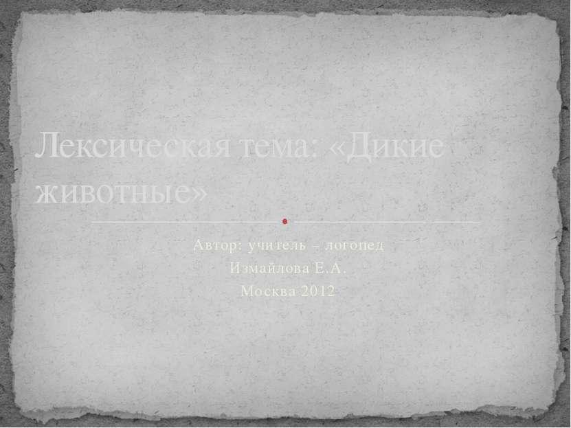 Автор: учитель – логопед Измайлова Е.А. Москва 2012 Лексическая тема: «Дикие ...