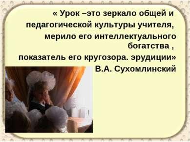 « Урок –это зеркало общей и педагогической культуры учителя, мерило его интел...