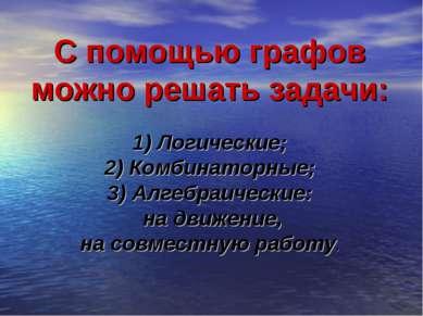 С помощью графов можно решать задачи: 1) Логические; 2) Комбинаторные; 3) Алг...