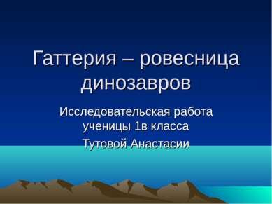 Гаттерия – ровесница динозавров Исследовательская работа ученицы 1в класса Ту...